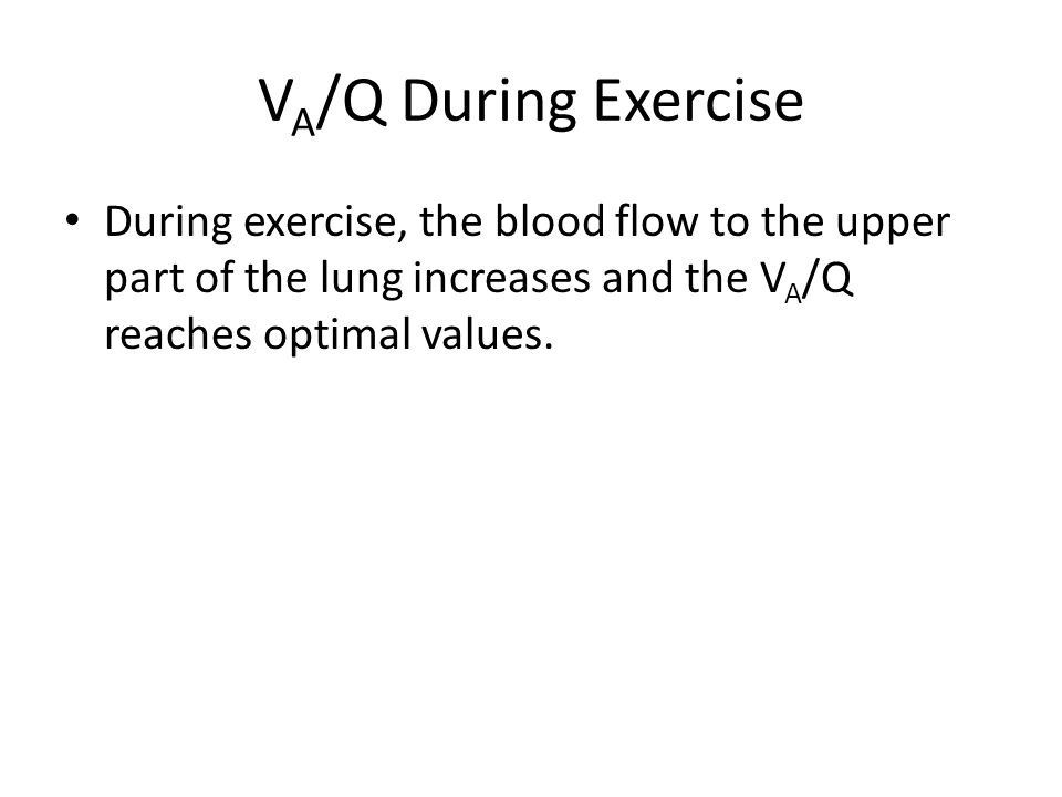 V A /Q During Exercise During exercise, the blood flow to the upper part of the lung increases and the V A /Q reaches optimal values.