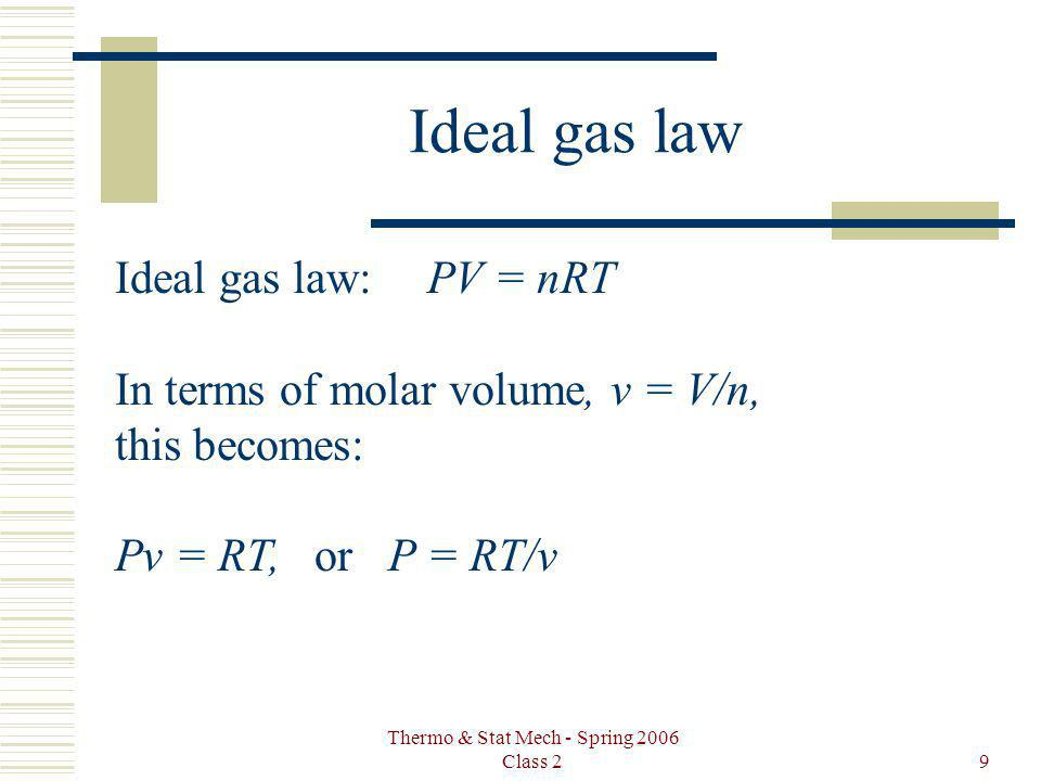 Thermo & Stat Mech - Spring 2006 Class 29 Ideal gas law Ideal gas law:PV = nRT In terms of molar volume, v = V/n, this becomes: Pv = RT, or P = RT/v
