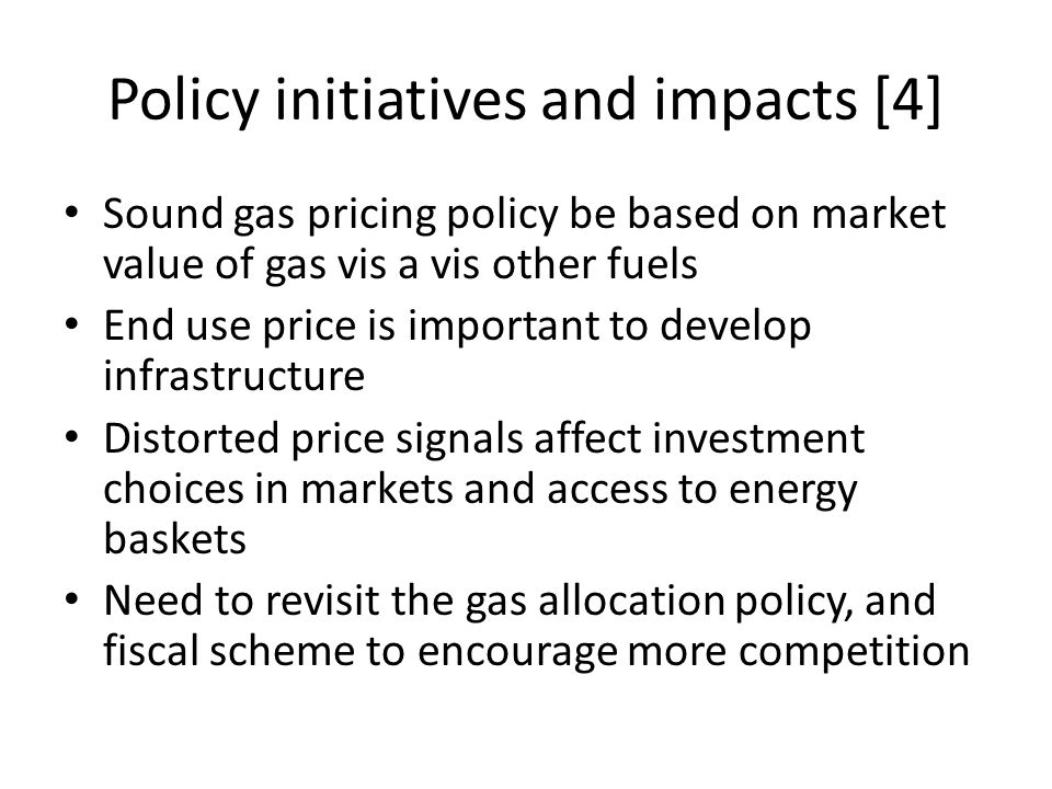 Policy initiatives and impacts [4] Sound gas pricing policy be based on market value of gas vis a vis other fuels End use price is important to develop infrastructure Distorted price signals affect investment choices in markets and access to energy baskets Need to revisit the gas allocation policy, and fiscal scheme to encourage more competition
