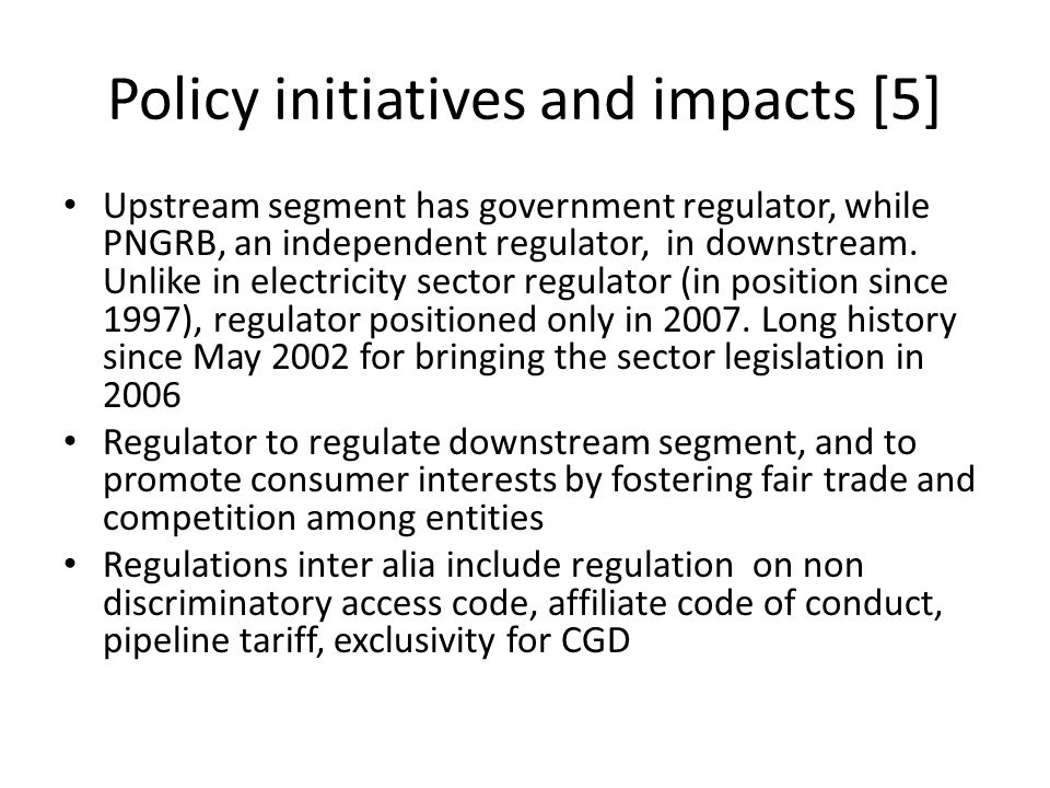 Policy initiatives and impacts [5] Upstream segment has government regulator, while PNGRB, an independent regulator, in downstream. Unlike in electric