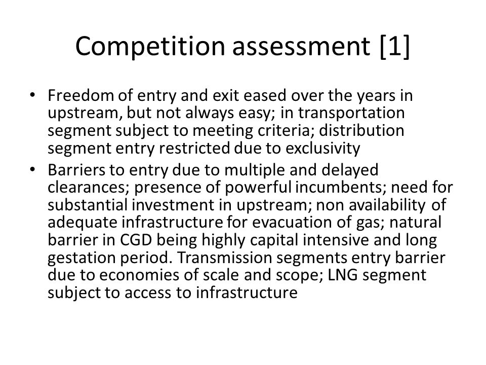 Competition assessment [1] Freedom of entry and exit eased over the years in upstream, but not always easy; in transportation segment subject to meeti