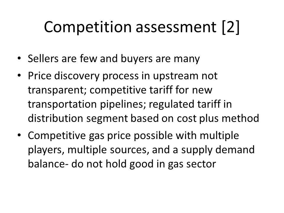 Competition assessment [2] Sellers are few and buyers are many Price discovery process in upstream not transparent; competitive tariff for new transportation pipelines; regulated tariff in distribution segment based on cost plus method Competitive gas price possible with multiple players, multiple sources, and a supply demand balance- do not hold good in gas sector