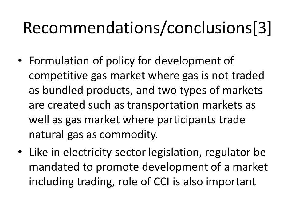 Recommendations/conclusions[3] Formulation of policy for development of competitive gas market where gas is not traded as bundled products, and two ty
