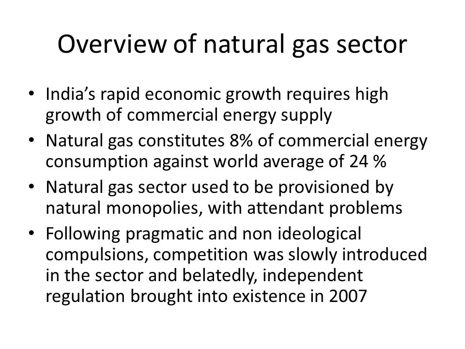 Overview of natural gas sector Indias rapid economic growth requires high growth of commercial energy supply Natural gas constitutes 8% of commercial