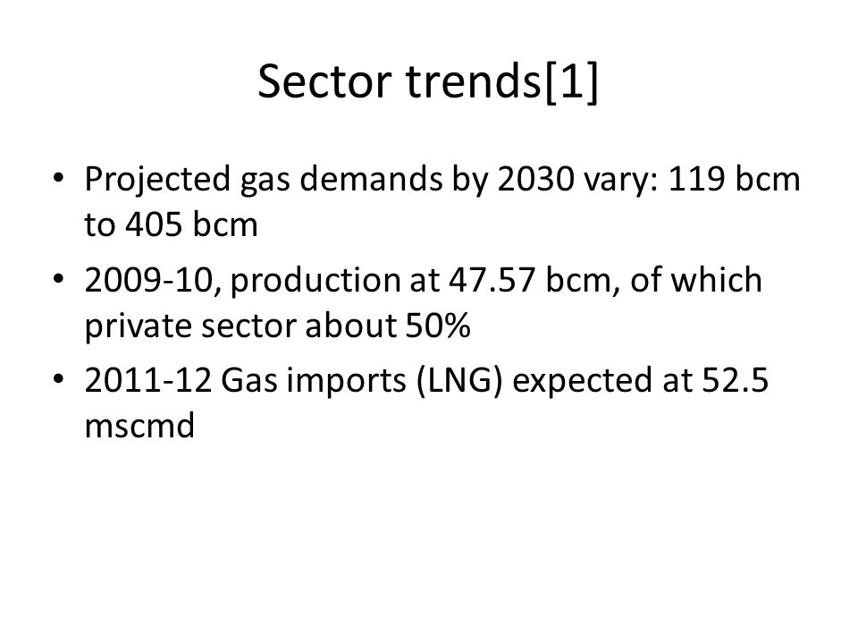 Sector trends[1] Projected gas demands by 2030 vary: 119 bcm to 405 bcm 2009-10, production at 47.57 bcm, of which private sector about 50% 2011-12 Ga