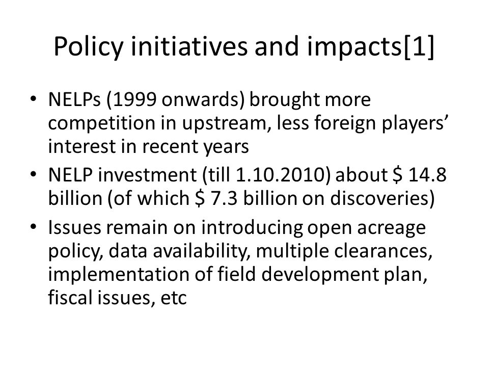 Policy initiatives and impacts[1] NELPs (1999 onwards) brought more competition in upstream, less foreign players interest in recent years NELP investment (till 1.10.2010) about $ 14.8 billion (of which $ 7.3 billion on discoveries) Issues remain on introducing open acreage policy, data availability, multiple clearances, implementation of field development plan, fiscal issues, etc
