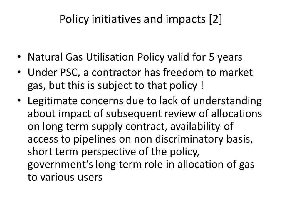 Policy initiatives and impacts [2] Natural Gas Utilisation Policy valid for 5 years Under PSC, a contractor has freedom to market gas, but this is subject to that policy .