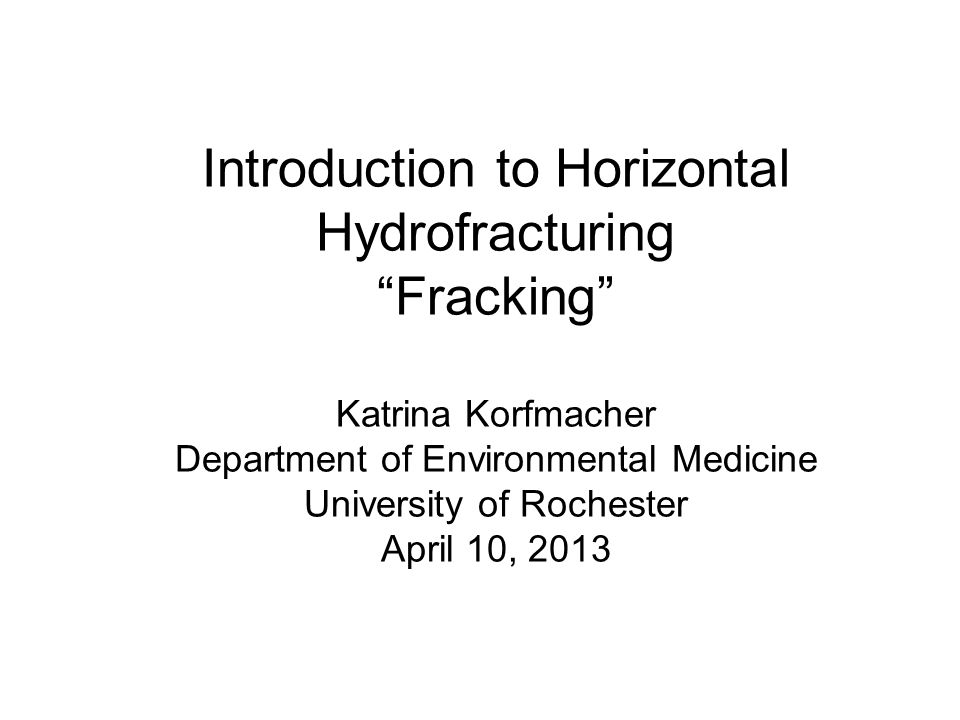 Introduction to Horizontal HydrofracturingFracking Katrina Korfmacher Department of Environmental Medicine University of Rochester April 10, 2013