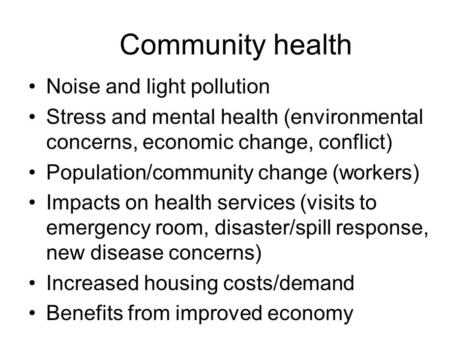 Community health Noise and light pollution Stress and mental health (environmental concerns, economic change, conflict) Population/community change (workers) Impacts on health services (visits to emergency room, disaster/spill response, new disease concerns) Increased housing costs/demand Benefits from improved economy