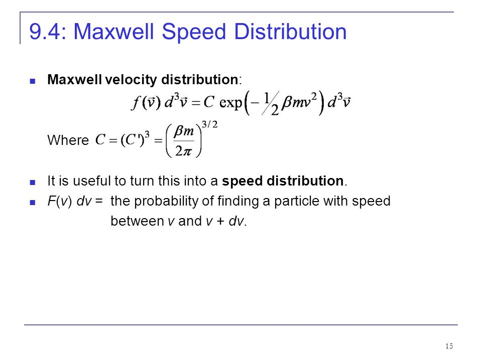 15 9.4: Maxwell Speed Distribution Maxwell velocity distribution: Where It is useful to turn this into a speed distribution. F(v) dv = the probability