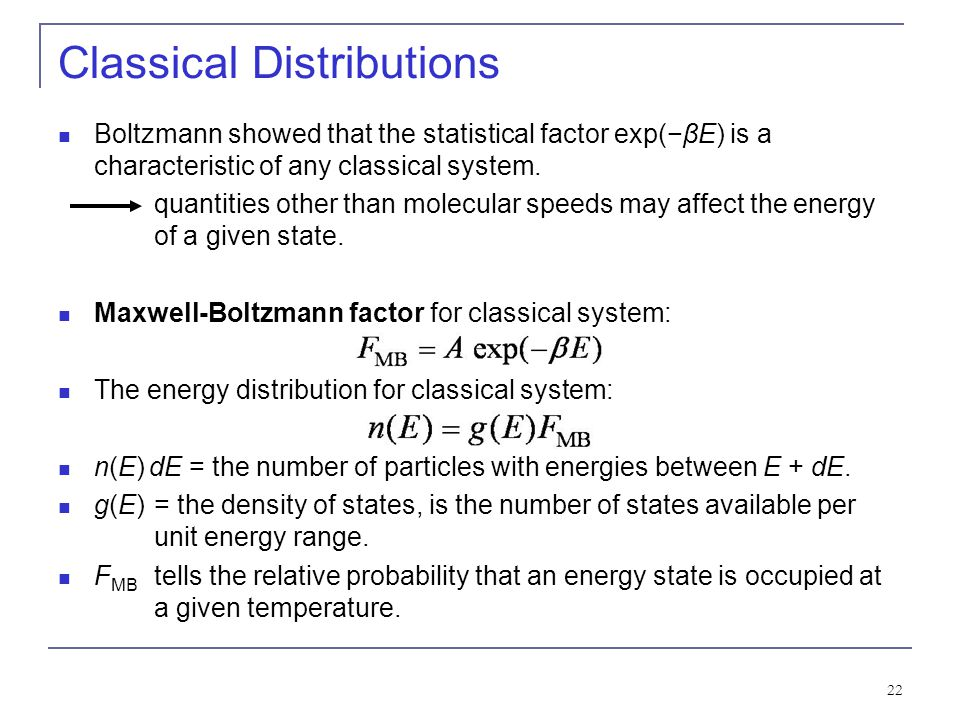 22 Classical Distributions Boltzmann showed that the statistical factor exp(βE) is a characteristic of any classical system. quantities other than mol