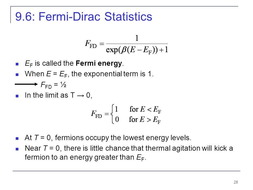 28 9.6: Fermi-Dirac Statistics E F is called the Fermi energy. When E = E F, the exponential term is 1. F FD = ½ In the limit as T 0, At T = 0, fermio