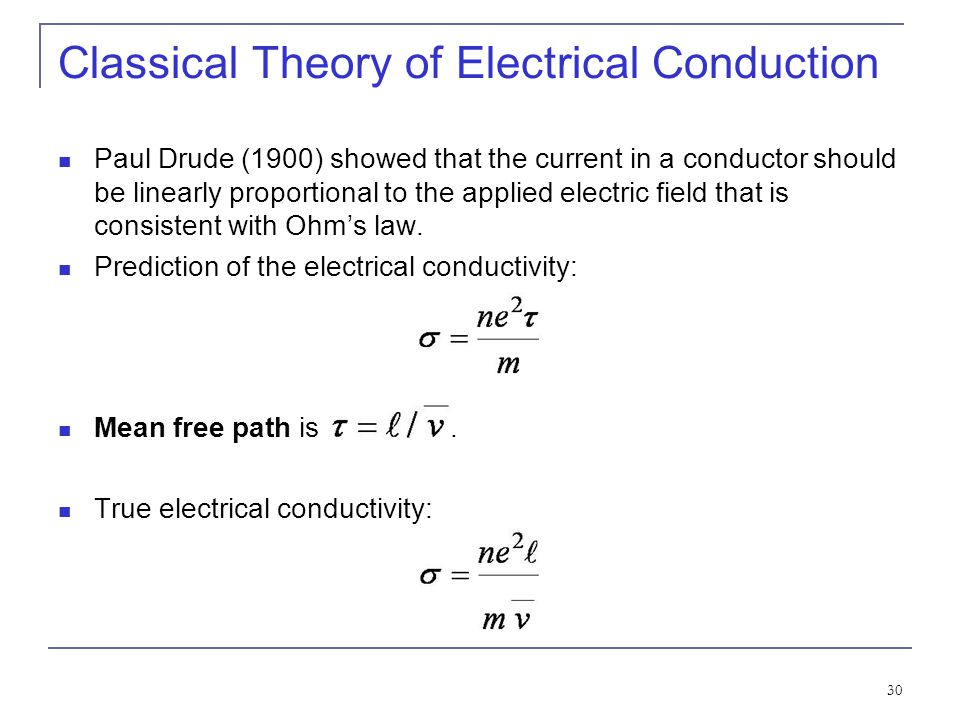 30 Classical Theory of Electrical Conduction Paul Drude (1900) showed that the current in a conductor should be linearly proportional to the applied e