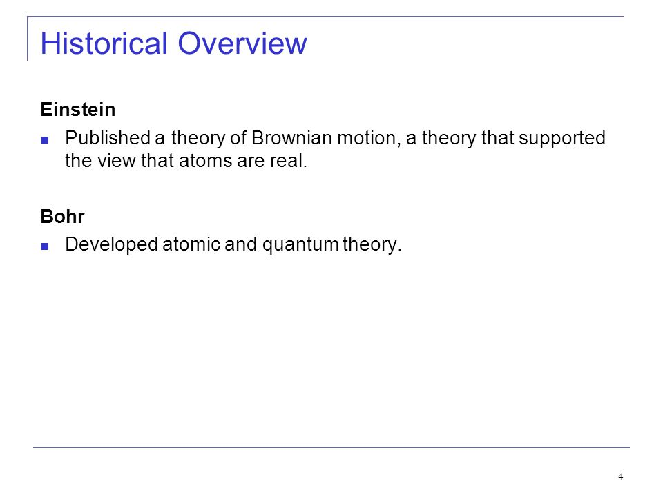4 Historical Overview Einstein Published a theory of Brownian motion, a theory that supported the view that atoms are real. Bohr Developed atomic and