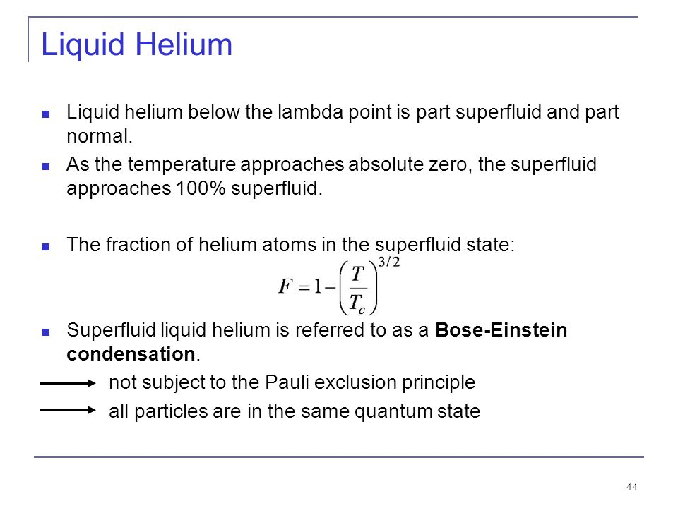 44 Liquid Helium Liquid helium below the lambda point is part superfluid and part normal. As the temperature approaches absolute zero, the superfluid
