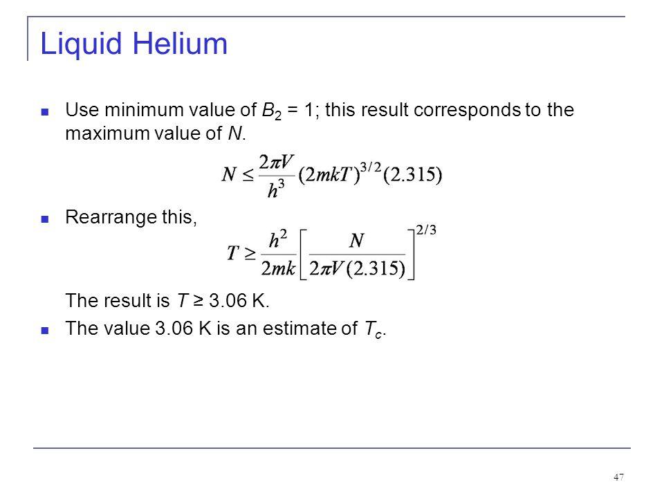 47 Liquid Helium Use minimum value of B 2 = 1; this result corresponds to the maximum value of N. Rearrange this, The result is T 3.06 K. The value 3.