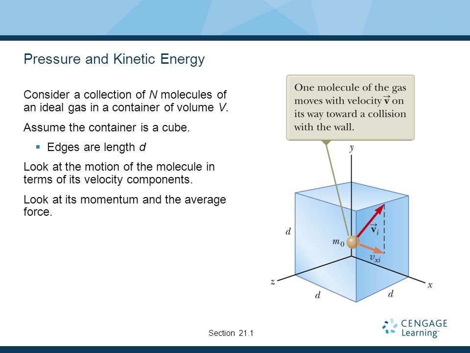 Pressure and Kinetic Energy Consider a collection of N molecules of an ideal gas in a container of volume V. Assume the container is a cube. Edges are