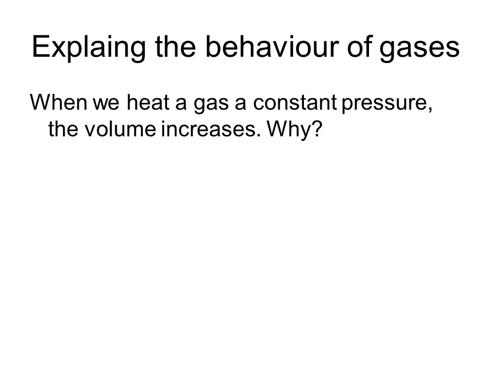 Explaing the behaviour of gases When we heat a gas a constant pressure, the volume increases. Why?