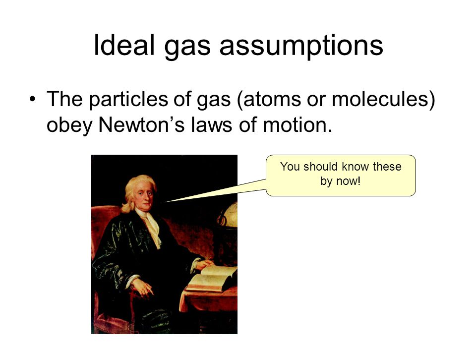 Ideal gas assumptions The particles of gas (atoms or molecules) obey Newtons laws of motion.
