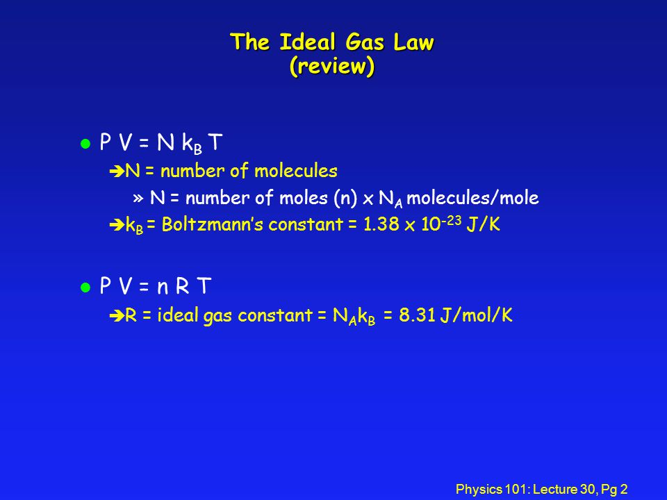 Physics 101: Lecture 30, Pg 2 The Ideal Gas Law (review) l P V = N k B T è N = number of molecules »N = number of moles (n) x N A molecules/mole è k B = Boltzmanns constant = 1.38 x 10 -23 J/K l P V = n R T è R = ideal gas constant = N A k B = 8.31 J/mol/K