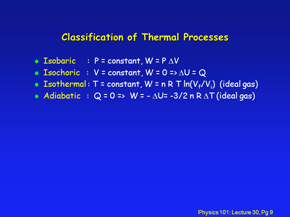 Physics 101: Lecture 30, Pg 9 Classification of Thermal Processes Isobaric : P = constant, W = P V Isochoric : V = constant, W = 0 => U = Q l Isothermal : T = constant, W = n R T ln(V f /V i ) (ideal gas) Adiabatic : Q = 0 => W = - U= -3/2 n R T (ideal gas)
