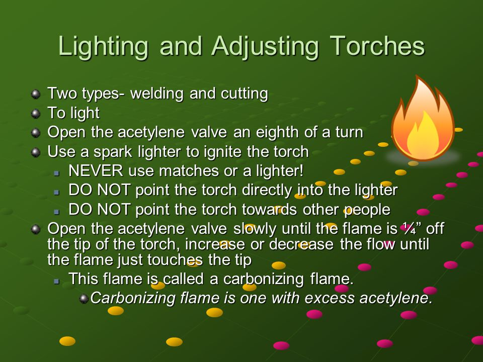 Lighting and Adjusting Torches Two types- welding and cutting To light Open the acetylene valve an eighth of a turn Use a spark lighter to ignite the