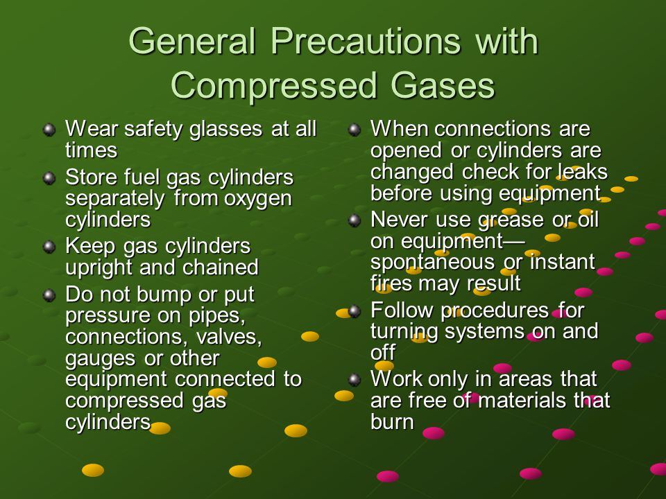 General Precautions with Compressed Gases Screw caps on all cylinders that do not have regulators Keep equipment or cylinders that may discharge gas pointed away from the operator and other people Never leave clothing were it can become saturated by oxygen and fuel gases Learn to recognize the odors of combustible fuels Protect gas cylinder storage areas with locked link fences or concrete enclosures.