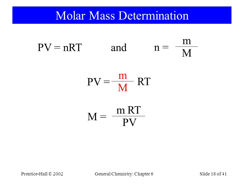 Prentice-Hall © 2002General Chemistry: Chapter 6Slide 18 of 41 Molar Mass Determination PV = nRT and n = m M PV = m M RT M = m PV RT