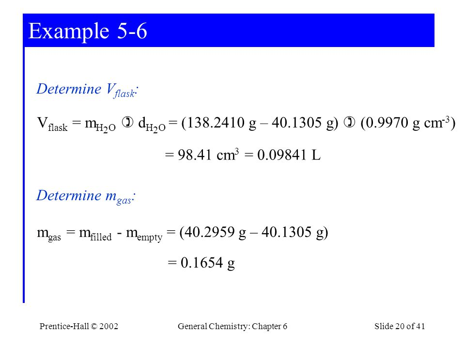 Prentice-Hall © 2002General Chemistry: Chapter 6Slide 20 of 41 Example 5-6 Determine V flask : V flask = m H 2 O d H 2 O = (138.2410 g – 40.1305 g) (0.9970 g cm -3 ) Determine m gas : = 0.1654 g m gas = m filled - m empty = (40.2959 g – 40.1305 g) = 98.41 cm 3 = 0.09841 L