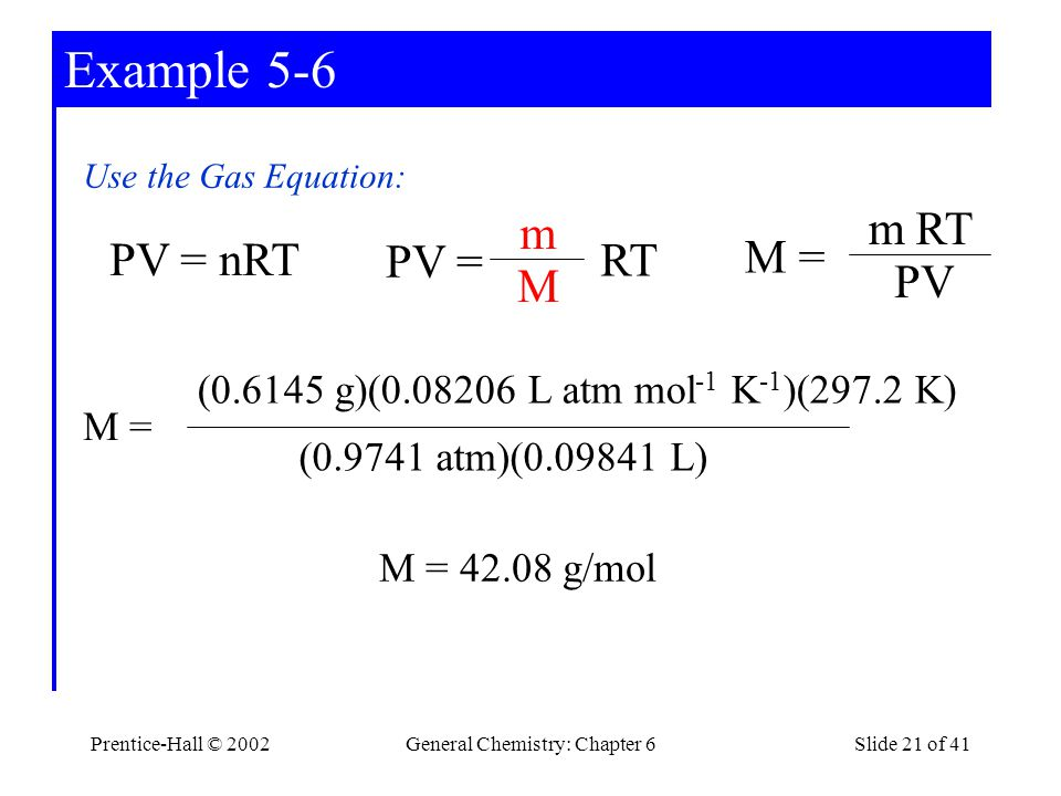 Prentice-Hall © 2002General Chemistry: Chapter 6Slide 21 of 41 Example 5-6 Use the Gas Equation: PV = nRT PV = m M RT M = m PV RT M = (0.9741 atm)(0.09841 L) (0.6145 g)(0.08206 L atm mol -1 K -1 )(297.2 K) M = 42.08 g/mol