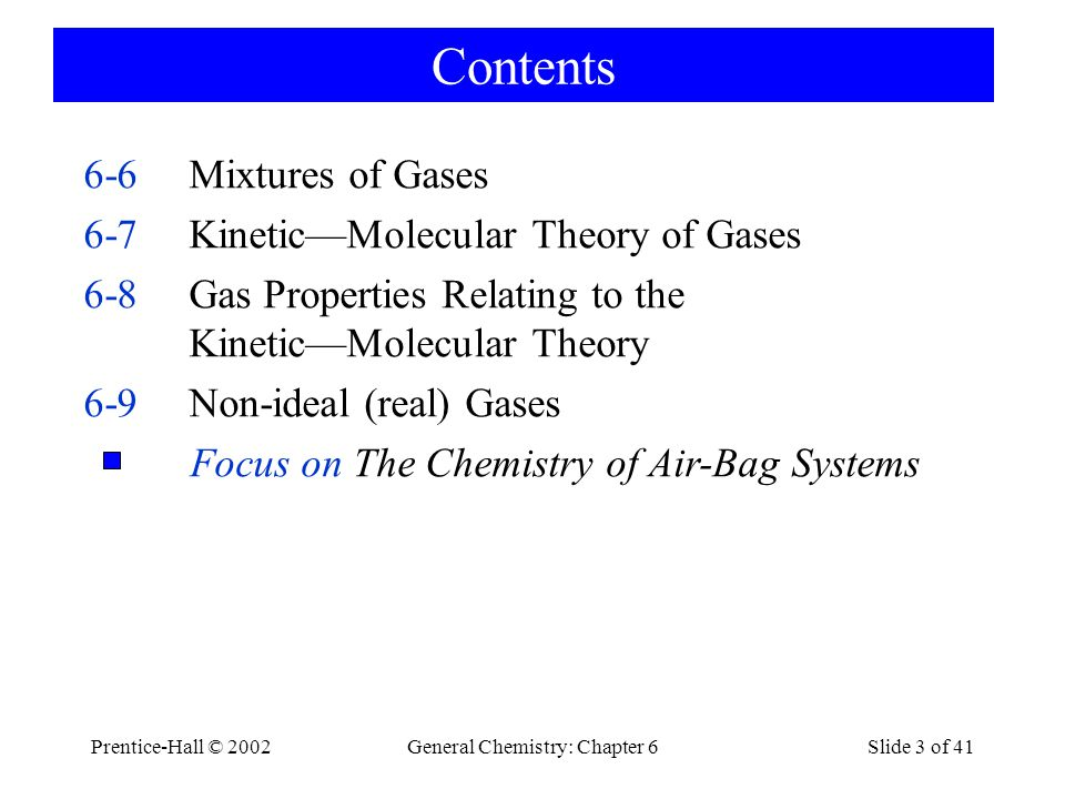 Prentice-Hall © 2002General Chemistry: Chapter 6Slide 3 of 41 Contents 6-6Mixtures of Gases 6-7KineticMolecular Theory of Gases 6-8Gas Properties Relating to the KineticMolecular Theory 6-9Non-ideal (real) Gases Focus on The Chemistry of Air-Bag Systems