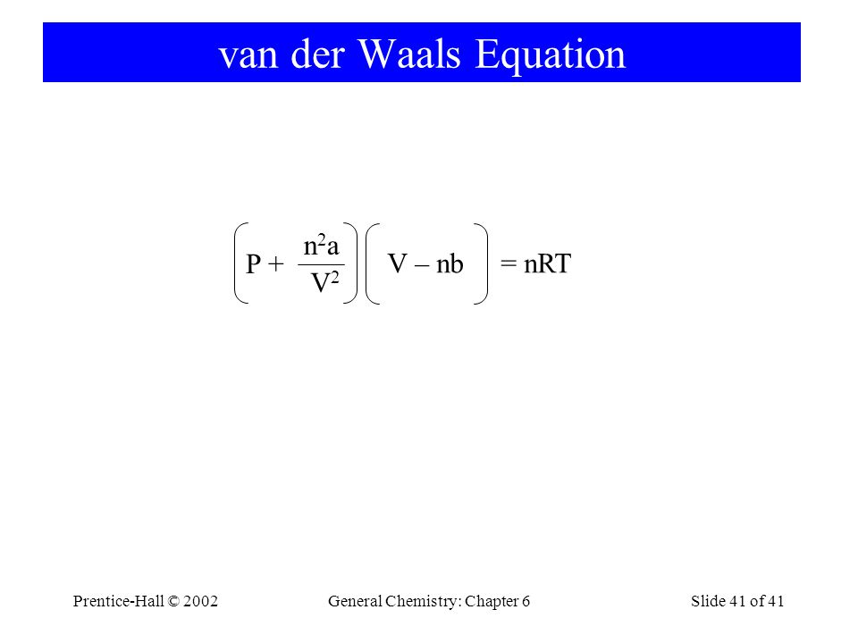 Prentice-Hall © 2002General Chemistry: Chapter 6Slide 41 of 41 van der Waals Equation P + n2an2a V2V2 V – nb = nRT