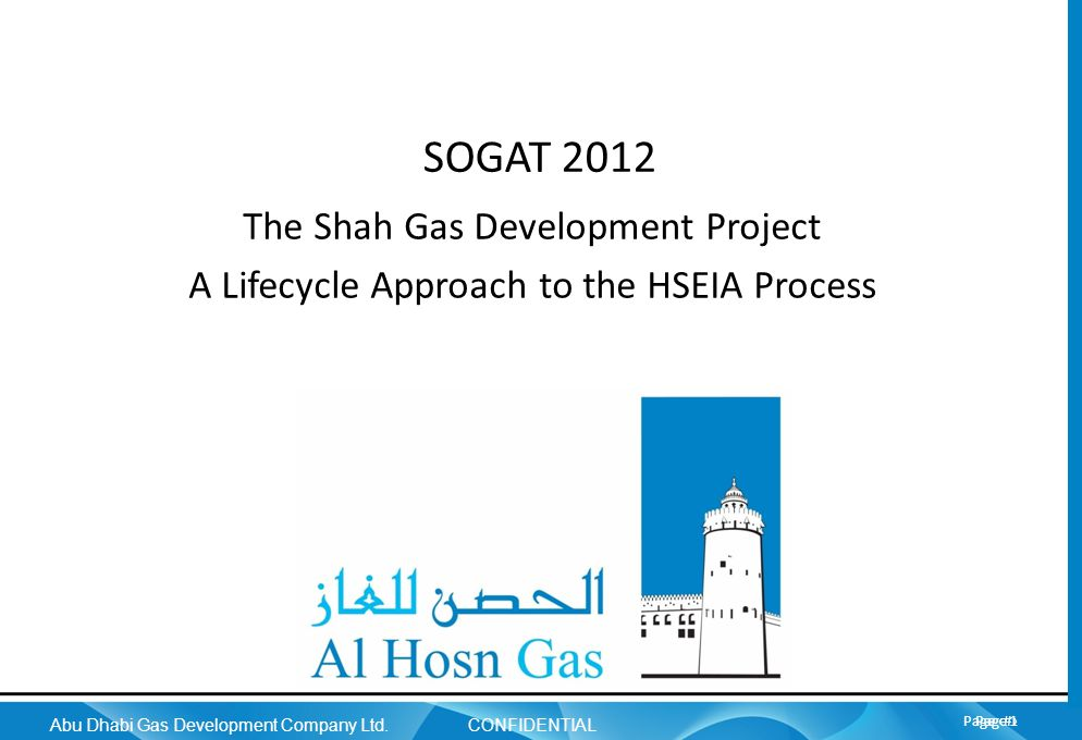 Page 1 Abu Dhabi Gas Development Company Ltd. CONFIDENTIAL Page 1 SOGAT 2012 The Shah Gas Development Project A Lifecycle Approach to the HSEIA Proces