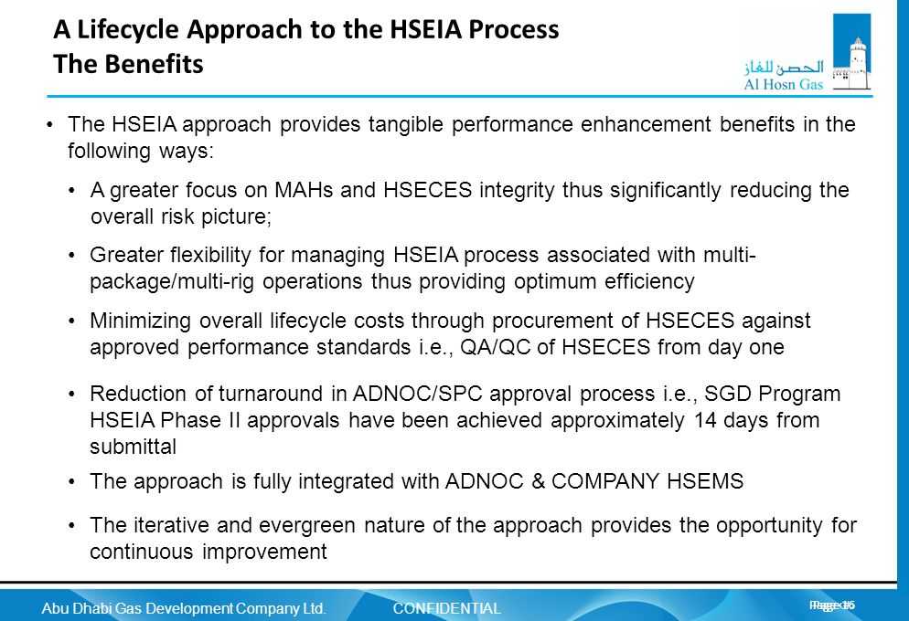 Page 16 Abu Dhabi Gas Development Company Ltd. CONFIDENTIAL Page 16 A Lifecycle Approach to the HSEIA Process The Benefits The HSEIA approach provides