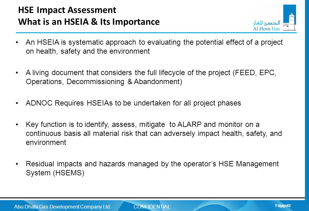 Page 2 Abu Dhabi Gas Development Company Ltd. CONFIDENTIAL Page 2 HSE Impact Assessment What is an HSEIA & Its Importance An HSEIA is systematic appro