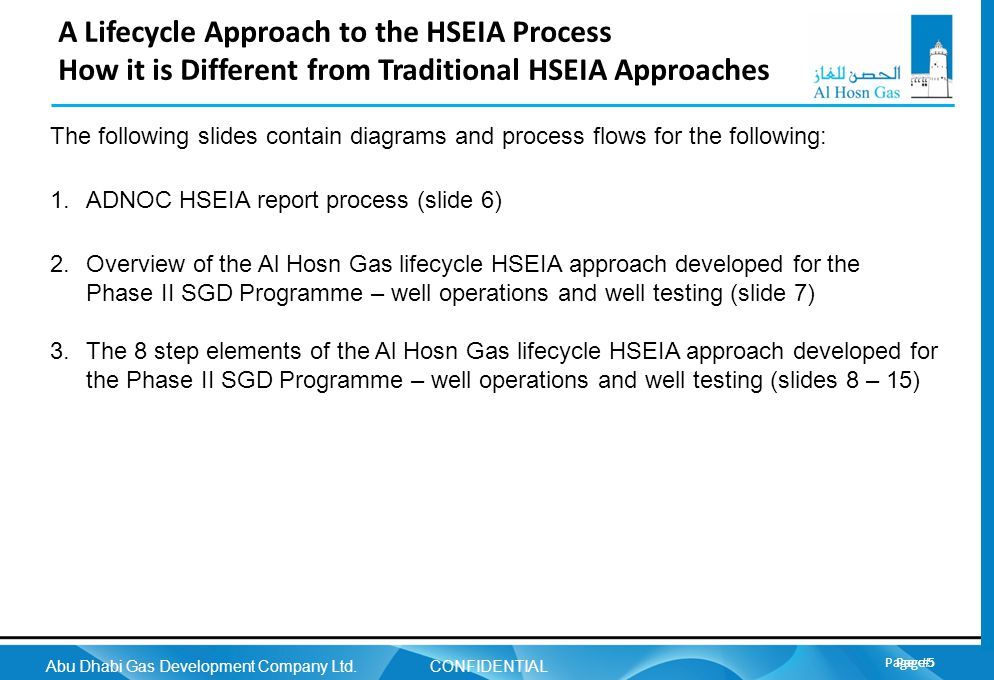 Page 5 Abu Dhabi Gas Development Company Ltd. CONFIDENTIAL Page 5 A Lifecycle Approach to the HSEIA Process How it is Different from Traditional HSEIA