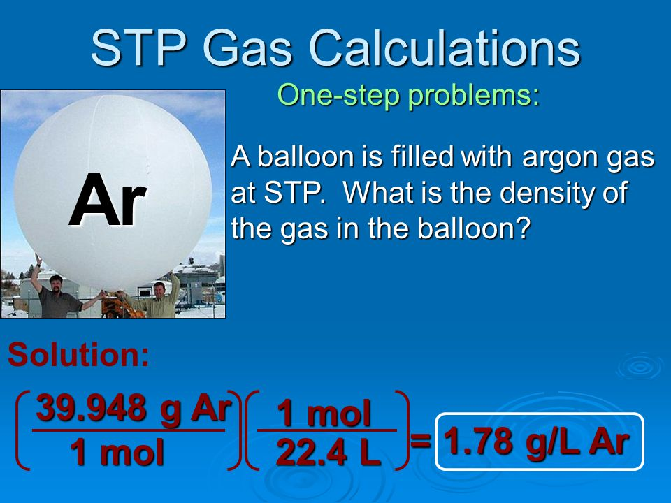STP Gas Calculations Two-step problems: A large yellow ducky balloon is filled with 2.5x10 6 liters of air at STP.