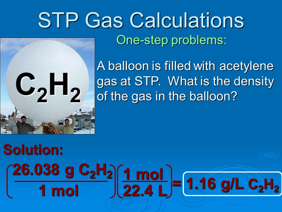 STP Gas Calculations Two-step problems: If the balloon at the left were filled with 4.5x10 28 molecules of methane gas at STP instead of air, what would be the volume in liters.