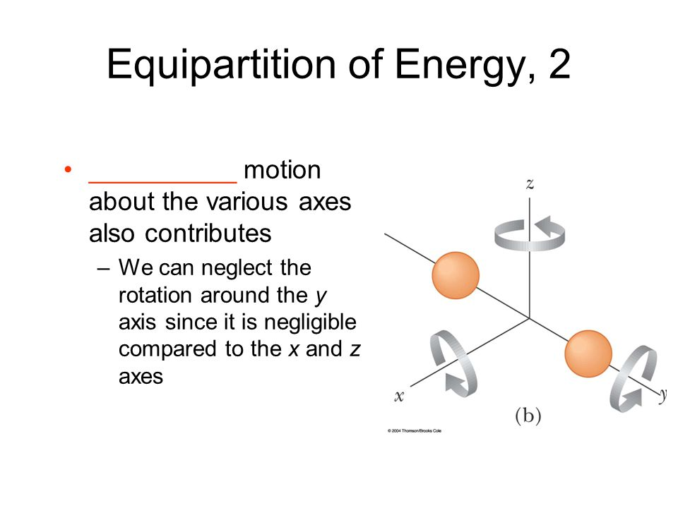 Equipartition of Energy, 2 __________ motion about the various axes also contributes –We can neglect the rotation around the y axis since it is neglig