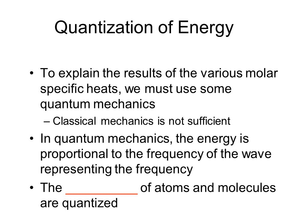 Quantization of Energy To explain the results of the various molar specific heats, we must use some quantum mechanics –Classical mechanics is not suff