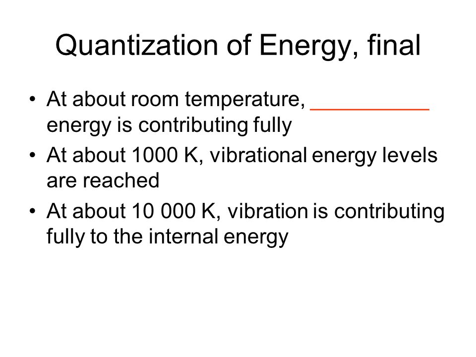 Quantization of Energy, final At about room temperature, __________ energy is contributing fully At about 1000 K, vibrational energy levels are reache