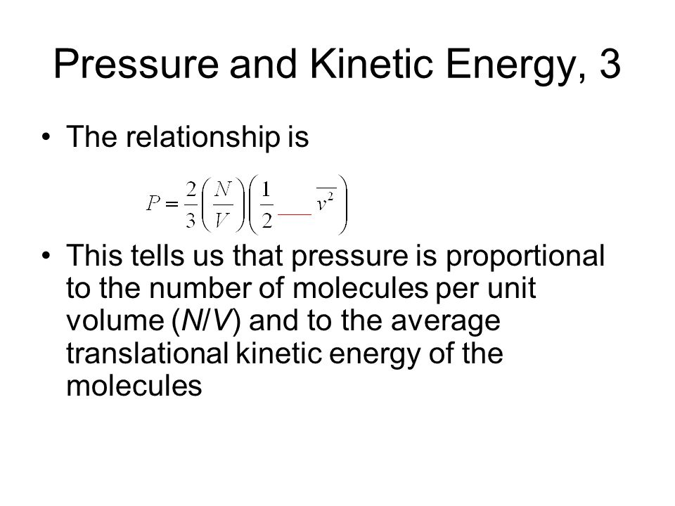 Pressure and Kinetic Energy, 3 The relationship is This tells us that pressure is proportional to the number of molecules per unit volume (N/V) and to