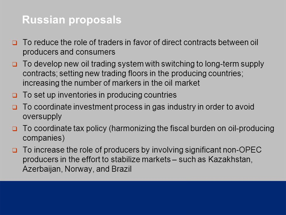 Russian proposals To reduce the role of traders in favor of direct contracts between oil producers and consumers To develop new oil trading system with switching to long-term supply contracts; setting new trading floors in the producing countries; increasing the number of markers in the oil market To set up inventories in producing countries To coordinate investment process in gas industry in order to avoid oversupply To coordinate tax policy (harmonizing the fiscal burden on oil-producing companies) To increase the role of producers by involving significant non-OPEC producers in the effort to stabilize markets – such as Kazakhstan, Azerbaijan, Norway, and Brazil