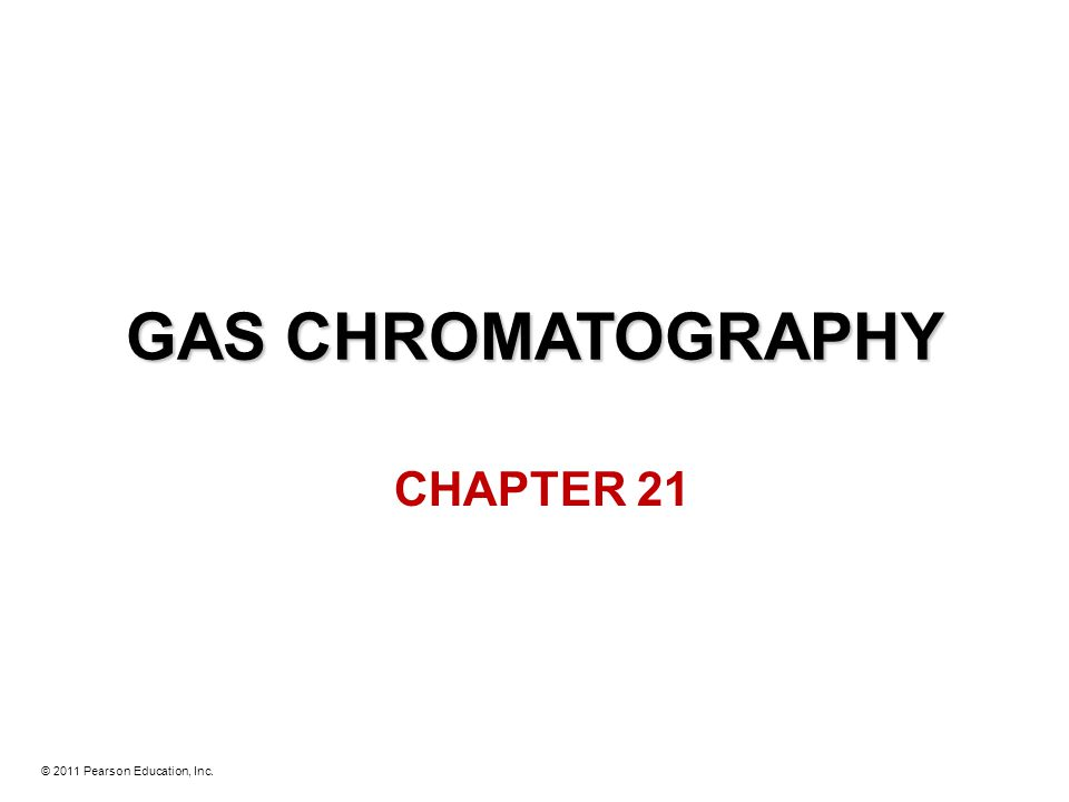 © 2011 Pearson Education, Inc. GAS CHROMATOGRAPHY CHAPTER 21