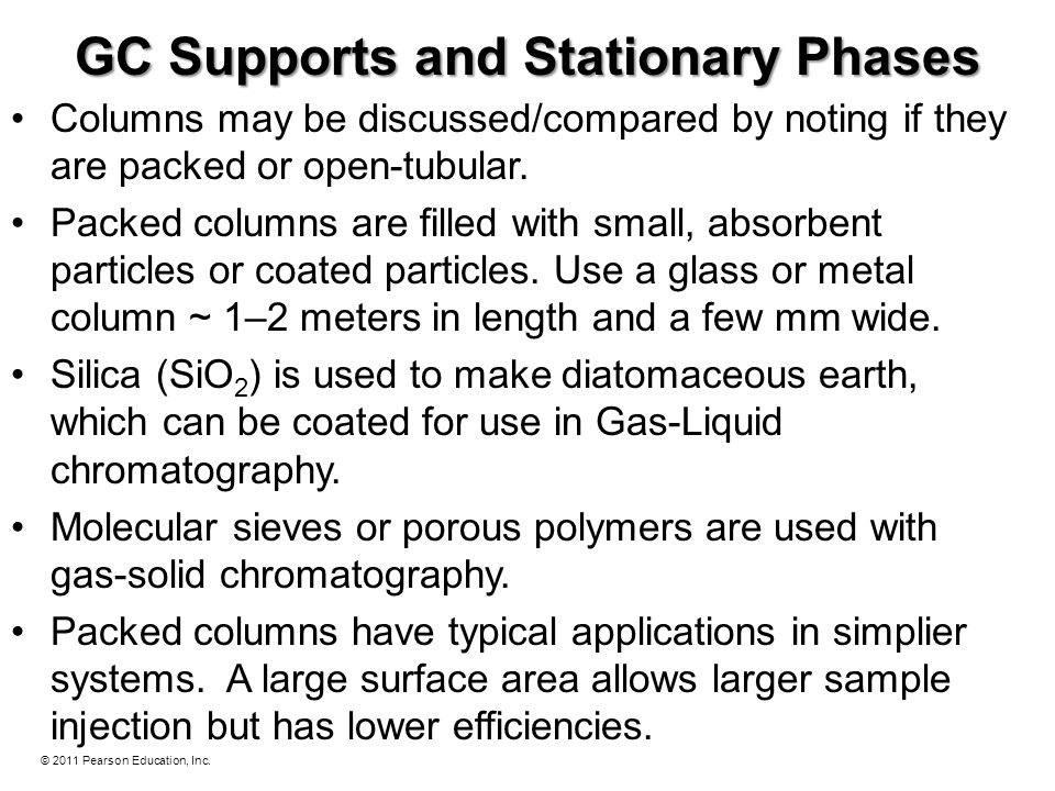 © 2011 Pearson Education, Inc. GC Supports and Stationary Phases Columns may be discussed/compared by noting if they are packed or open-tubular. Packe