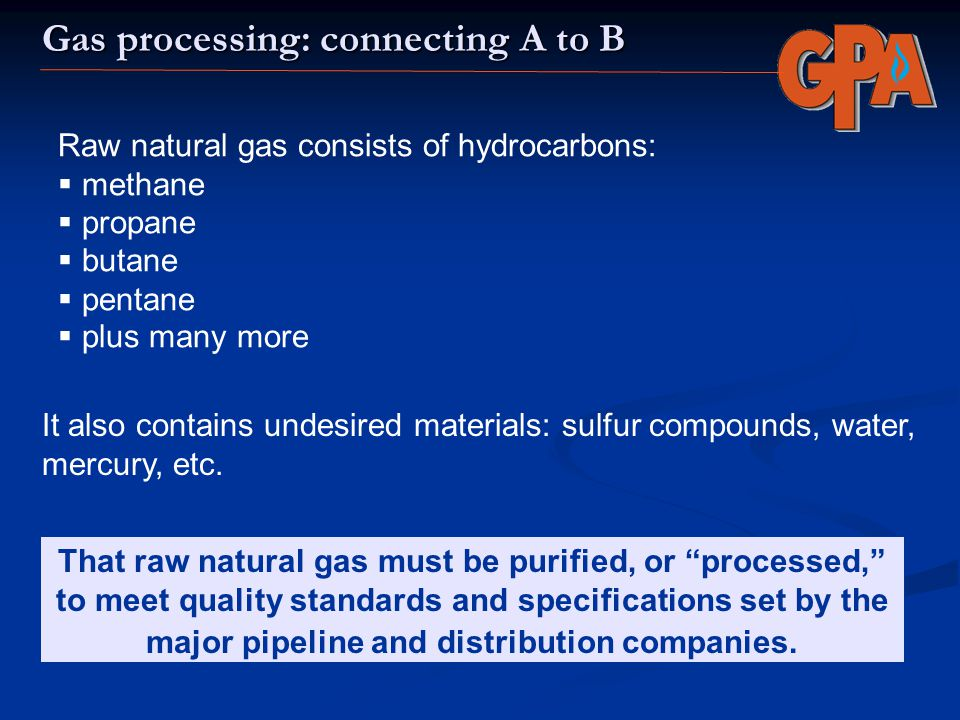 Gas processing: connecting A to B Raw natural gas consists of hydrocarbons: methane propane butane pentane plus many more That raw natural gas must be