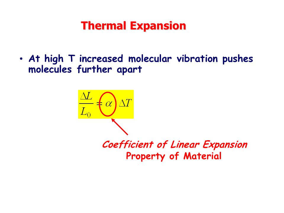 Thermal Expansion At high T increased molecular vibration pushes molecules further apart Coefficient of Linear Expansion Property of Material