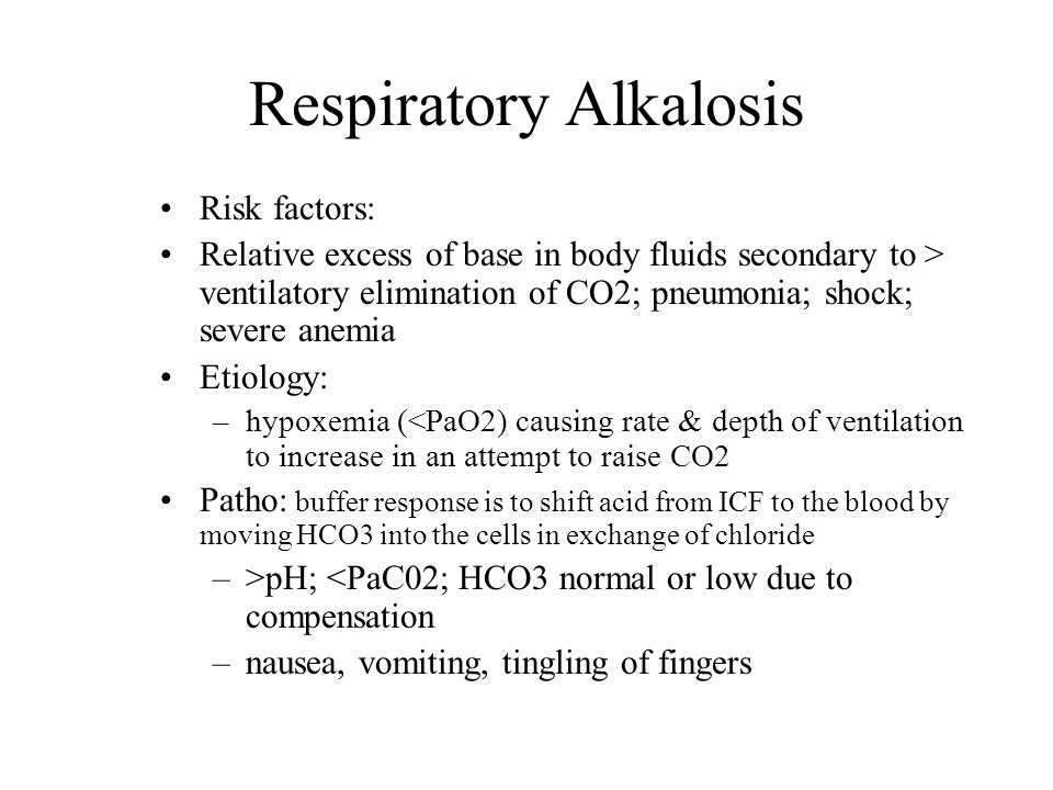 Respiratory Alkalosis Risk factors: Relative excess of base in body fluids secondary to > ventilatory elimination of CO2; pneumonia; shock; severe ane