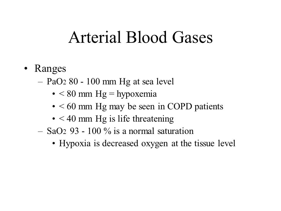 Arterial Blood Gases Ranges –PaO 2 80 - 100 mm Hg at sea level < 80 mm Hg = hypoxemia < 60 mm Hg may be seen in COPD patients < 40 mm Hg is life threa