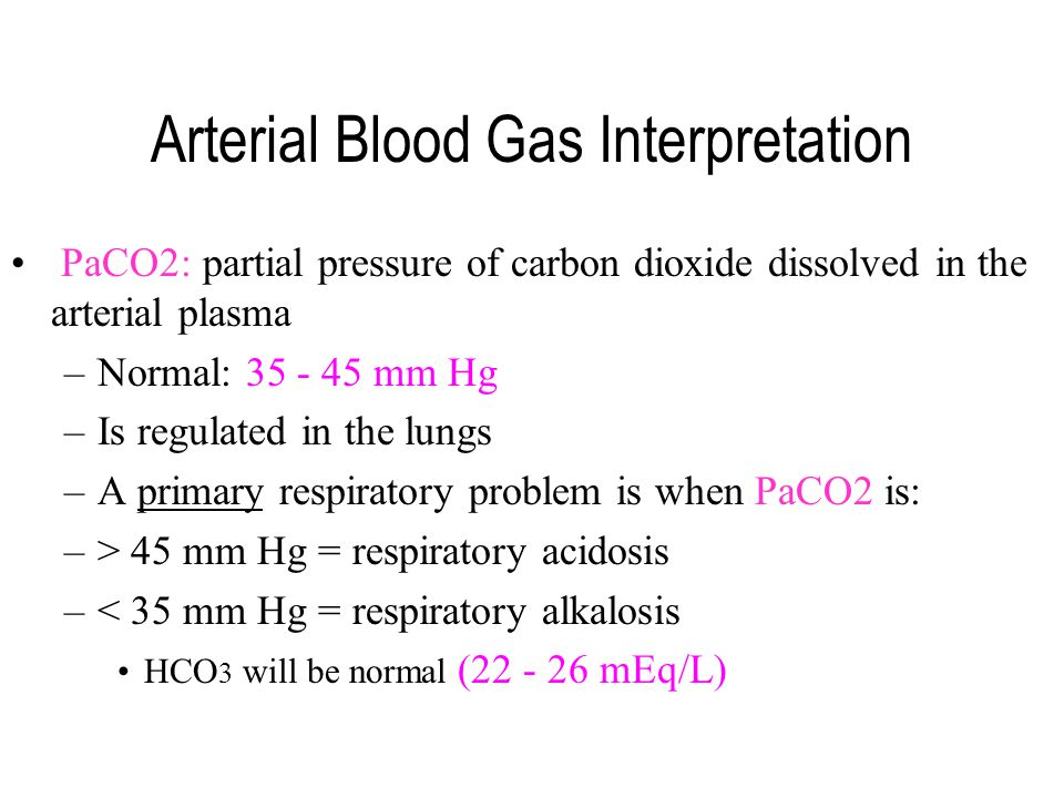 Arterial Blood Gas Interpretation PaCO2: partial pressure of carbon dioxide dissolved in the arterial plasma –Normal: 35 - 45 mm Hg –Is regulated in t